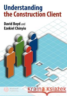 Understanding the Construction Client David Boyd Ezekiel Chinyio E. Chinyio 9781405129787