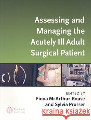 Assessing and Managing the Acutely Ill Adult Surgical Patient Sylvia Prosser Fiona McArthur-Rouse Fiona McArthur-Rouse 9781405133050
