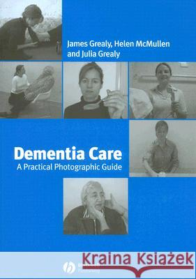 Dementia Care : A Practical Photographic Guide James Grealy Helen McMullen Julia Grealy 9781405134286