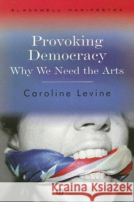Provoking Democracy: Why We Need the Arts Caroline Levine 9781405159265 Blackwell Publishers