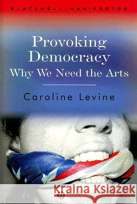 Provoking Democracy: Why We Need the Arts Caroline Levine 9781405159272 Blackwell Publishers