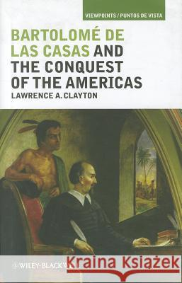 Bartolom de Las Casas and the Conquest of the Americas Lawrence A. Clayton   9781405194273