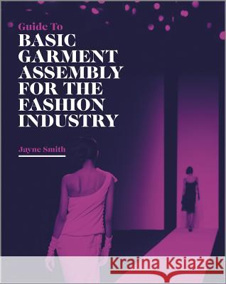 Guide to Basic Garment Assembly for the Fashion Industry J Smith 9781405198882