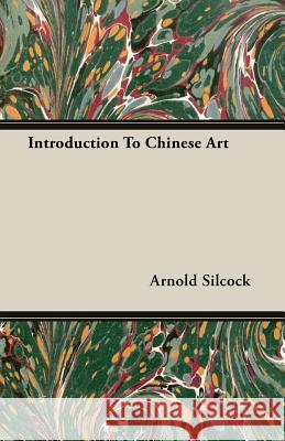 Introduction To Chinese Art Arnold Silcock 9781406717532