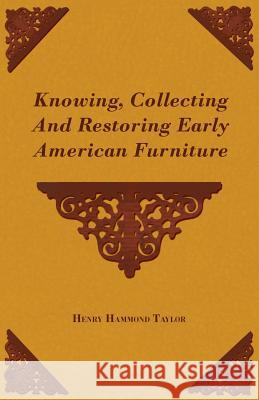 Knowing, Collecting and Restoring Early American Furniture Henry Hammond Taylor 9781406727609