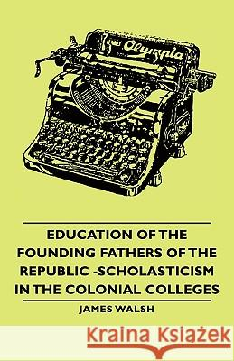 Education of the Founding Fathers of the Republic -Scholasticism in the Colonial Colleges James Walsh 9781406764864