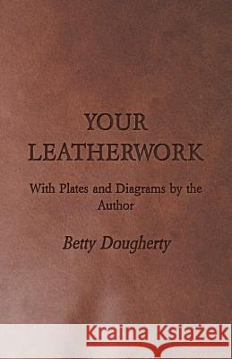 Your Leatherwork - With Plates and Diagrams by the Author Betty Dougherty 9781406777604