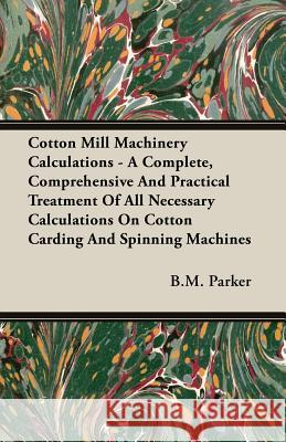 Cotton Mill Machinery Calculations - A Complete, Comprehensive and Practical Treatment of All Necessary Calculations on Cotton Carding and Spinning Ma B. M. Parker 9781406783131