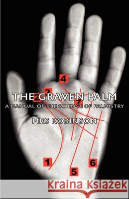 The Graven Palm - A Manual of the Science of Palmistry Mrs Robinson 9781406788280