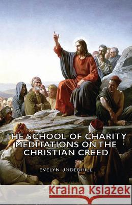 The School of Charity - Meditations on the Christian Creed Evelyn Underhill 9781406788297 Pomona Press