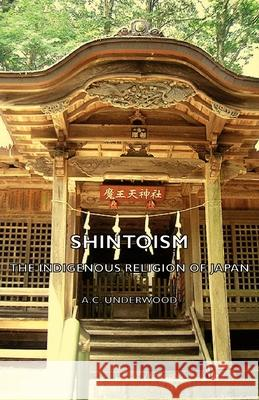 Shintoism: The Indigenous Religion of Japan A. C. Underwood 9781406788365