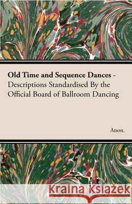 Old Time and Sequence Dances - Descriptions Standardised by the Official Board of Ballroom Dancing Anon 9781406788624