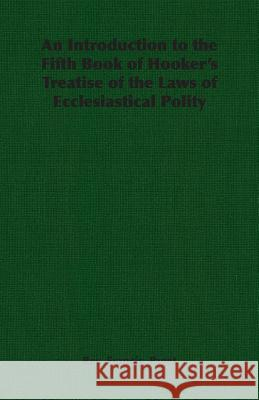 An Introduction to the Fifth Book of Hooker's Treatise of the Laws of Ecclesiastical Polity Rev Francis Francis Paget 9781406788846