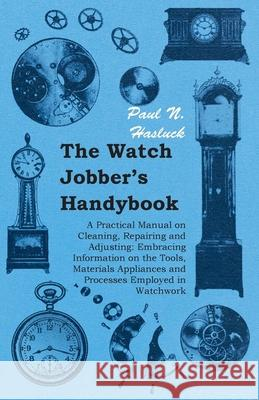The Watch Jobber's Handybook - A Practical Manual on Cleaning, Repairing and Adjusting : Embracing Information on the Tools, Materials Appliances and Processes Employed in Watchwork Paul N. N. Hasluck 9781406790863