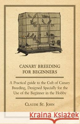 Canary Breeding for Beginners - A Practical Guide to the Cult of Canary Breeding, Designed Specially for the Use of the Beginner in the Hobby. Claude S 9781406791389