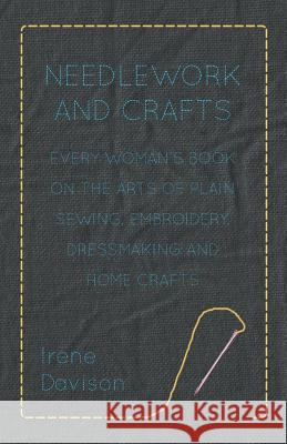 Needlework and Crafts - Every Woman's Book on the Arts of Plain Sewing, Embroidery, Dressmaking, and Home Crafts Irene Davison 9781406791402