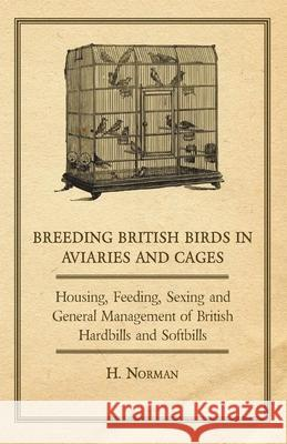 Breeding British Birds in Aviaries and Cages - Housing, Feeding, Sexing and General Management of British Hardbills and Softbills H. Norman 9781406791419