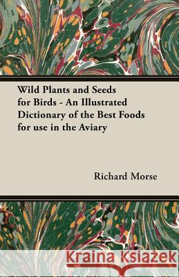 Wild Plants and Seeds for Birds - An Illustrated Dictionary of the Best Foods for Use in the Aviary Richard Morse 9781406791440