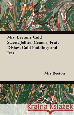 Mrs. Beeton's Cold Sweets, Jellies, Creams, Fruit Dishes, Cold Puddings and Ices Mrs Beeton 9781406793451