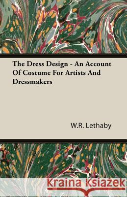 The Dress Design - An Account of Costume for Artists and Dressmakers W. R. Lethaby 9781406793864