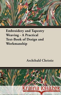 Embroidery and Tapestry Weaving - A Practical Text-Book of Design and Workmanship Archibald Christie 9781406793871