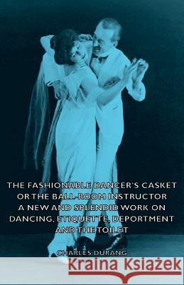 The Fashionable Dancer's Casket or the Ball-Room Instructor - A New and Splendid Work on Dancing, Etiquette, Deportment and the Toilet Charles Durang 9781406795356