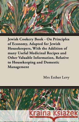 Jewish Cookery Book - On Principles of Economy, Adapted for Jewish Housekeepers, with the Addition of Many Useful Medicinal Recipes and Other Valuable Mrs Esther Esther Levy 9781406795370