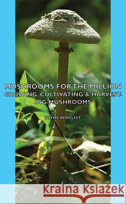 Mushrooms For The Million - Growing, Cultivating & Harvesting Mushrooms John Wright 9781406797565