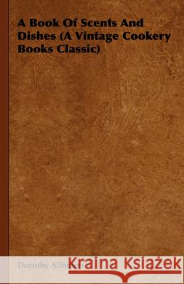 A Book Of Scents And Dishes (A Vintage Cookery Books Classic) Dorothy Allhusen 9781406798401