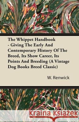 The Whippet Handbook - Giving the Early and Contemporary History of the Breed, Its Show Career, Its Points and Breeding (a Vintage Dog Books Breed Cla W. Lewis Renwick 9781406799279