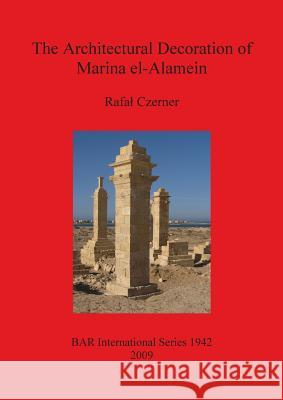 The Architectural Decoration of Marina El-Alamein: An Analysis and Catalogue of the Late Hellenistic and Roman Decorative Architectural Features of th  9781407304229