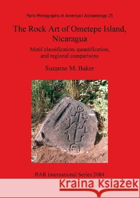 The Rock Art of Ometepe Island, Nicaragua: Motif Classification, Quantification, and Regional Comparisons Suzanne M. Baker 9781407305608 British Archaeological Reports