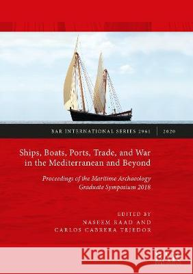 Ships, Boats, Ports, Trade, and War in the Mediterranean: Proceedings of the Maritime Archaeology Graduate Symposium 2018 Naseem Raad Carlos Cabrera-Tejedor  9781407317021