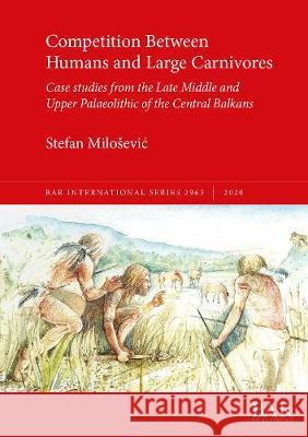 Competition Between Humans and Large Carnivores: Case studies from the Late Middle and Upper Palaeolithic of the Central Balkans Stefan Milosevic   9781407323770