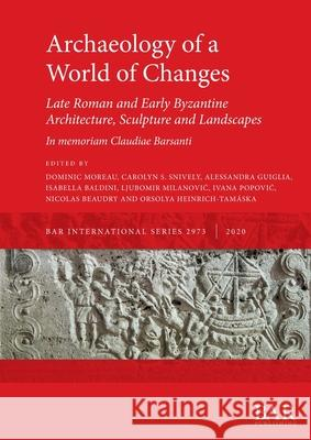 Archaeology of a World of Changes. Late Roman and Early Byzantine Architecture, Sculpture and Landscapes: Selected Papers from the 23rd International Congress of Byzantine Studies (Belgrade, 22-27 Aug Ivana Popovic Orsolya Heinrich-Tamaska Carolyn S. Snively 9781407354217