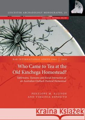 Who Came to Tea at the Old Kinchega Homestead?: Tablewares, Teawares and Social Interaction at an Australian Outback Pastoral Homestead Virginia Esposito Penelope M. Allison  9781407355504