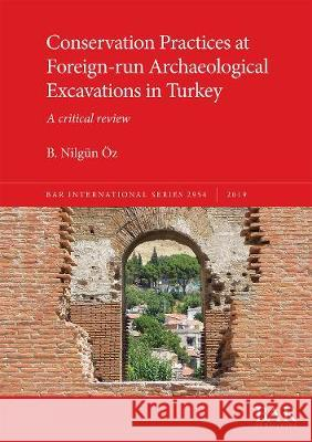 Conservation Practices at Foreign-run Archaeological Excavations in Turkey: A critical review B. Nilgun OEz   9781407356587