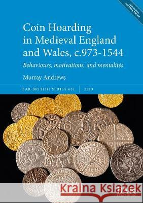 Coin Hoarding in Medieval England and Wales, c.973-1544: Behaviours, motivations, and mentalites Murray Andrews   9781407356686