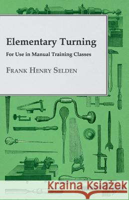 Elementary Turning, For Use In Manual Training Classes Frank Henry Selden 9781408661222