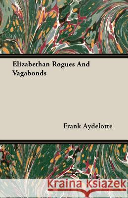 Elizabethan Rogues and Vagabonds Frank Aydelotte 9781408661703