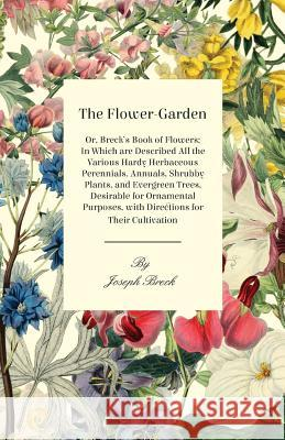 The Flower-Garden: Or, Breck's Book of Flowers; In Which Are Described All the Various Hardy Herbaceous Perennials, Annuals, Shrubby Plan Joseph Breck 9781408673034