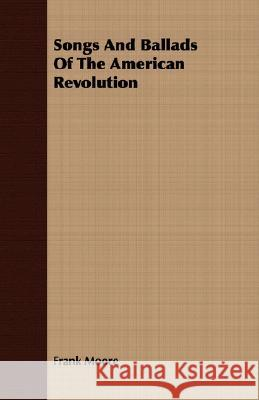 Songs and Ballads of the American Revolution Frank Moore 9781408688380