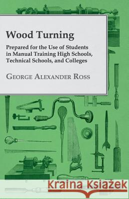 Wood Turning, Prepared For The Use Of Students In Manual Training High Schools, Technical Schools, And Collages George Alexander Ross 9781408697740
