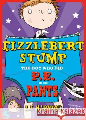 Fizzlebert Stump: The Boy Who Did P.E. in His Pants A F Harrold 9781408853399 Bloomsbury Childrens Books