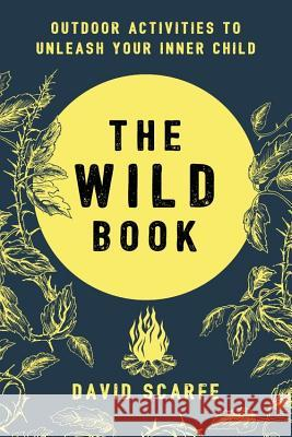 The Wild Book: Outdoor Activities to Unleash Your Inner Child David Scarfe 9781409172727
