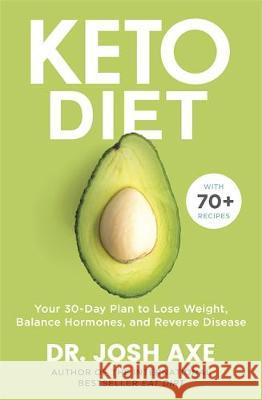 Keto Diet: Your 30-Day Plan to Lose Weight, Balance Hormones, Boost Brain Health, and Reverse Disease Dr Josh Axe   9781409187110