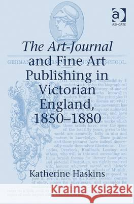 The Art-Journal and Fine Art Publishing in Victorian England, 1850 1880 Katherine Haskins   9781409418108