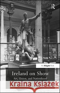 Ireland on Show: Art, Union, and Nationhood Fintan Cullen   9781409431091