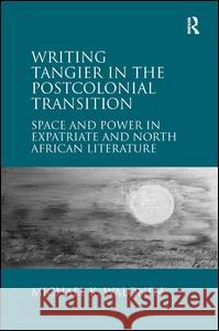 Writing Tangier in the Postcolonial Transition : Space and Power in Expatriate and North African Literature Michael K. Walonen   9781409433811