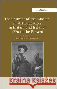The Concept of the 'Master' in Art Education in Britain and Ireland, 1770 to the Present. Matthew Potter Matthew C. Potter   9781409435556